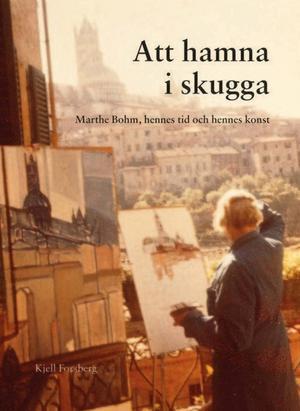 Kjell Forsbergs bok om Marthe Bohm och ett konstnärskap i skuggan utkom förra året.