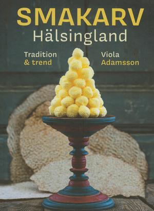 Smakarv Hälsingland. Tradition & trend av Viola Adamsson