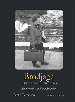 Omslaget till boken Brodjaga – luffare och journalist. En biografi över Alma Braathen.