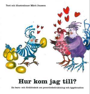 """När Märit och Svante Jonsson pratade med en kurator på sjukhuset om donation, för att veta att barnet hade rätt att vid vuxen ålder få veta vem den biologiska mamman var, skrev hon boken """"Hur kom jag till? En barn- och föräldrabok om provrörsbefruktning och äggdonation"""".I boken berättas på ett enkelt sätt för barnen hur de kom till, att de faktiskt är speciella. Här beskrivs """"den snälla tanten"""" som gav mamman ägg så att barnet kunde födas.Ur boken;""""Känner vi henne? säger Roxs nyfiket.– Nej vi vet inte vem hon är. Och hon vet inte heller vilka vi är. Vi har aldrig träffats. Vi vet bara att hon är jättesnäll och att vi är henne evigt tacksamma"""".Märit Jonsson skrev en bok"""